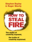 How to Steal Fire : The Myths of Creativity Exposed, The Truths of Creativity Explained - eBook