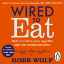Wired to Eat : How to Rewire Your Appetite and Lose Weight for Good - eAudiobook