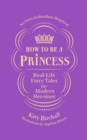 How to be a Princess : Real-Life Fairy Tales for Modern Heroines   No Fairy Godmothers Required - eBook
