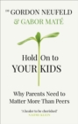 Hold on to Your Kids : Why Parents Need to Matter More Than Peers - eBook