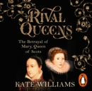 Rival Queens : The Betrayal of Mary, Queen of Scots - eAudiobook