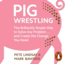 Pig Wrestling : The Brilliantly Simple Way to Solve Any Problem... and Create the Change You Need - eAudiobook