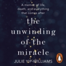 The Unwinding of the Miracle : A memoir of life, death and everything that comes after - eAudiobook