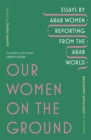 Our Women on the Ground : Arab Women Reporting from the Arab World - eBook