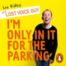 I'm Only In It for the Parking : Life and laughter from the priority seats - eAudiobook