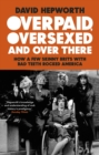 Overpaid, Oversexed and Over There : How a Few Skinny Brits with Bad Teeth Rocked America - eBook