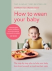 How to Wean Your Baby : The step-by-step plan to help your baby love their broccoli as much as their cake