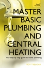 Master Basic Plumbing And Central Heating : A quick guide to plumbing and heating jobs, including basic emergency repairs - Book