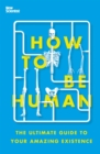 How to Be Human : The Ultimate Guide to Your Amazing Existence - eBook