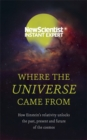 Where the Universe Came From : How Einstein's relativity unlocks the past, present and future of the cosmos - Book