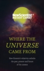 Where the Universe Came From : How Einstein s relativity unlocks the past, present and future of the cosmos - eBook