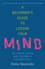 A Beginner's Guide to Losing Your Mind : Survival Techniques for Staying Sane - Book