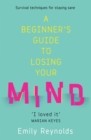 A Beginner's Guide to Losing Your Mind : Survival techniques for staying sane - eBook