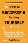 How To Be Successful By Being Yourself : The Surprising Truth About Turning Fear and Doubt into Confidence and Success - Book
