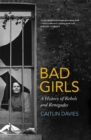 Bad Girls : A History of Rebels and Renegades - Book