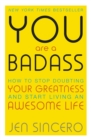 You Are a Badass : How to Stop Doubting Your Greatness and Start Living an Awesome Life - eBook