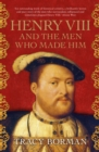 Henry VIII and the men who made him : The secret history behind the Tudor throne - eBook