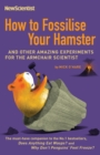How to Fossilise Your Hamster : And other amazing experiments for the armchair scientist - eBook