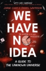 We Have No Idea : A Guide to the Unknown Universe - eBook