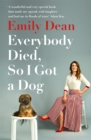 Everybody Died, So I Got a Dog : 'Will make you laugh, cry and stroke your dog (or any dog)' -Sarah Millican - Book