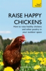 Raise Happy Chickens : How to raise healthy chickens and other poultry in your outdoor space - Book