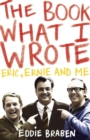 The Book What I Wrote : Eric, Ernie and Me - eBook