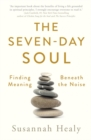 The Seven-Day Soul : Finding Meaning Beneath the Noise - Book