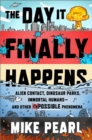 The Day It Finally Happens : Alien Contact, Dinosaur Parks, Immortal Humans - And Other Possible Phenomena - Book