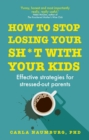 How to Stop Losing Your Sh*t with Your Kids : Effective strategies for stressed out parents - eBook