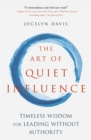 The Art of Quiet Influence : Timeless Wisdom for Leading Without Authority - Book