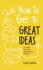 How to Get to Great Ideas : A system for smart, extraordinary thinking - eBook