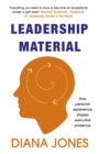 Leadership Material : How Personal Experience Shapes Executive Presence - Book