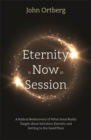 Eternity is Now in Session : A Radical Rediscovery of What Jesus Really Taught about Salvation, Eternity and Getting to the Good Place - Book