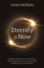 Eternity is Now : A Radical Rediscovery of What Jesus Really Taught about Salvation, Eternity and Getting to the Good Place - Book