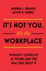 It s Not You, It s the Workplace : Women s Conflict at Work and the Bias that Built it - eBook