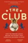 The Club : How the Premier League Became the Richest, Most Disruptive Business in Sport - eBook