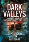 Dark Valleys: Foul Deeds Among the South Wales Valleys 1845 - 2016 - Book
