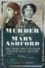 The Murder of Mary Ashford : The Crime that Changed English Legal History - Book