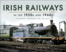 Irish Railways in the 1950s and 1960s : A Journey Through Two Decades - eBook