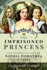 The Imprisoned Princess : The Scandalous Life of Sophia Dorothea of Celle - Book