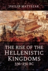 The Rise of the Hellenistic Kingdoms 336-250 BC - Book