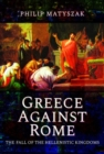 Greece Against Rome : The Fall of the Hellenistic Kingdoms 250-31 BC - Book