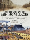 South Yorkshire Mining Villages : A History of the Region's Former Coal mining Communities - eBook