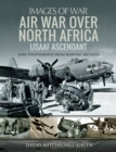 Air War Over North Africa - USAAF Ascendant : Rare Photographs from Wartime Archives - eBook