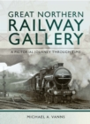 Great Northern Railway Gallery : A Pictorial Journey Through Time - eBook