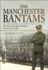 The Manchester Bantams : The Story of a Pals Battalion and a City at War - 23rd (Service) Battalion the Manchester Regiment (8th City) - eBook