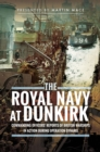The Royal Navy at Dunkirk : Commanding Officers' Reports of British Warships In Action During Operation Dynamo - eBook
