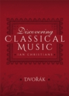 Discovering Classical Music: Dvorak : His Life, The Person, His Music - eBook