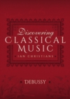 Discovering Classical Music: Debussy : His Life, The Person, His Music - eBook