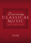Discovering Classical Music: Faure : His Life, The Person, His Music - eBook